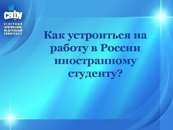 Как устроиться на работу в России иностранному студенту?