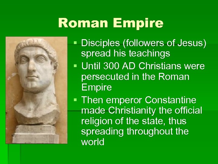 Roman Empire § Disciples (followers of Jesus) spread his teachings § Until 300 AD
