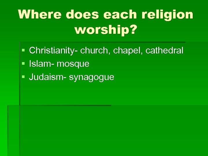 Where does each religion worship? § § § Christianity- church, chapel, cathedral Islam- mosque