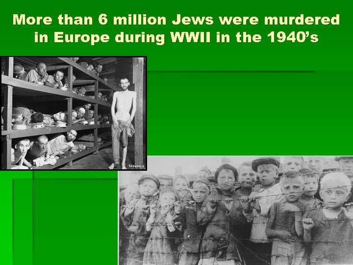 More than 6 million Jews were murdered in Europe during WWII in the 1940's