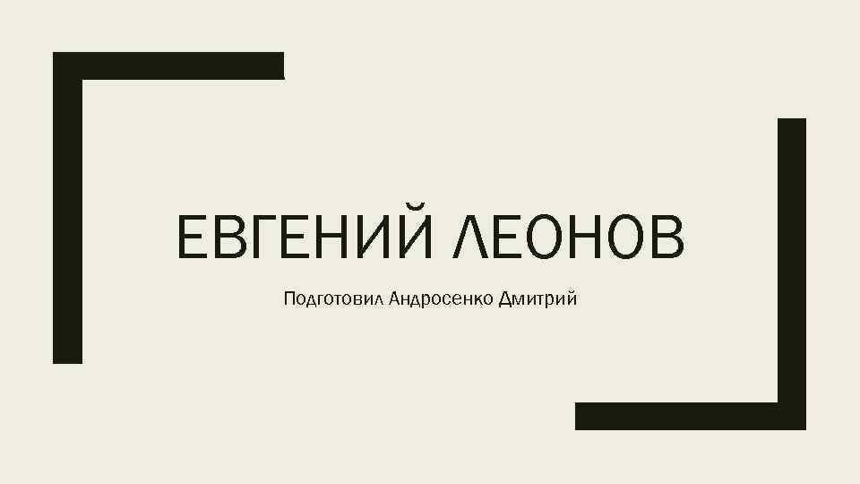 ЕВГЕНИЙ ЛЕОНОВ Подготовил Андросенко Дмитрий