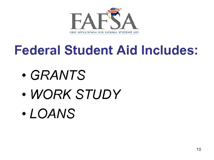 Federal Student Aid Includes: • GRANTS • WORK STUDY • LOANS 10