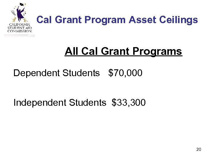 Cal Grant Program Asset Ceilings All Cal Grant Programs Dependent Students $70, 000 Independent