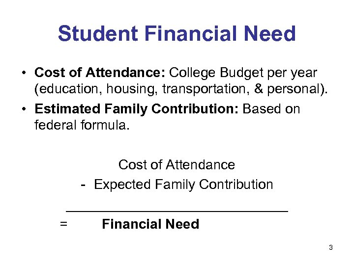 Student Financial Need • Cost of Attendance: College Budget per year (education, housing, transportation,