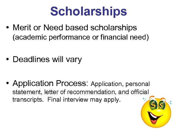 Scholarships • Merit or Need based scholarships (academic performance or financial need) • Deadlines