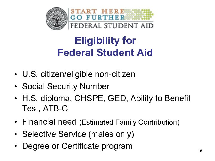 Eligibility for Federal Student Aid • U. S. citizen/eligible non-citizen • Social Security Number