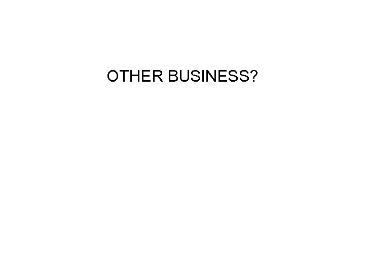 OTHER BUSINESS?
