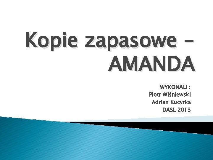 Kopie zapasowe AMANDA WYKONALI : Piotr Wiśniewski Adrian Kucyrka DASL 2013