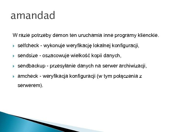 amandad W razie potrzeby demon ten uruchamia inne programy klienckie. selfcheck - wykonuje weryfikację