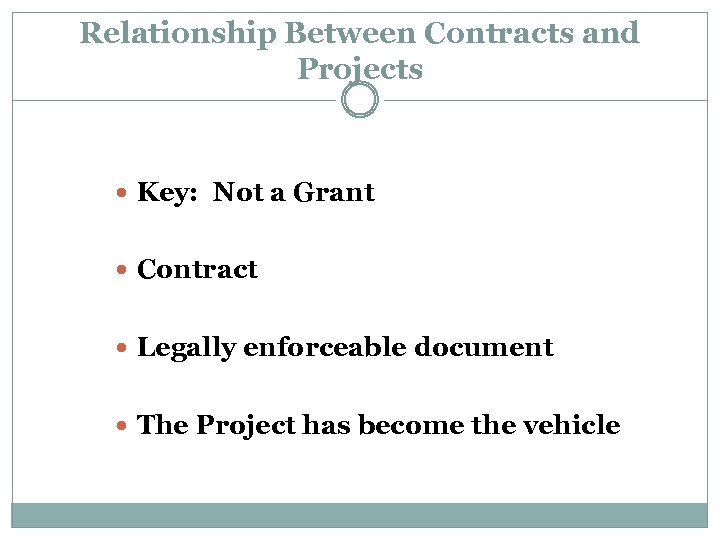 Relationship Between Contracts and Projects Key: Not a Grant Contract Legally enforceable document The