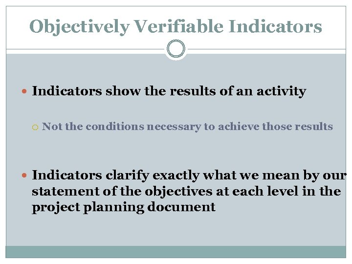 Objectively Verifiable Indicators show the results of an activity Not the conditions necessary to