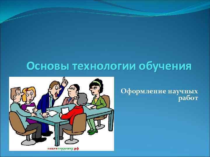 Основы технологии обучения Оформление научных работ