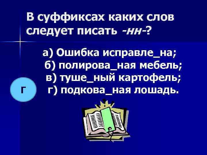 В суффиксах каких слов следует писать -нн-? Г а) Ошибка исправле_на; б) полирова_ная мебель;