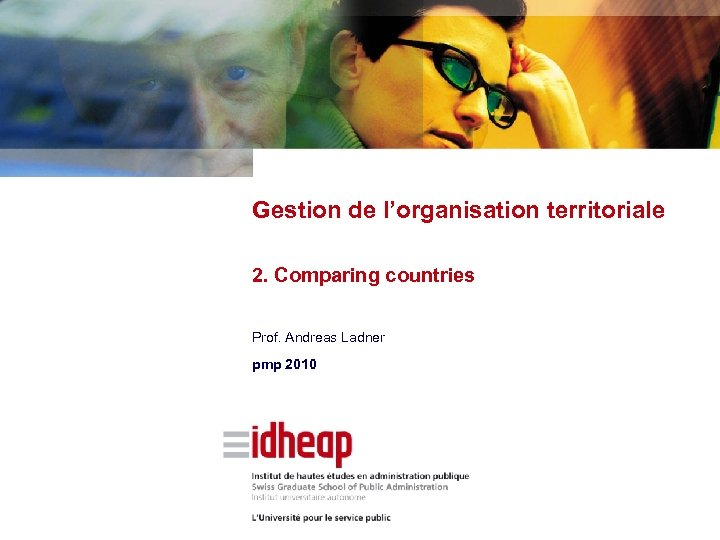 Gestion de l'organisation territoriale 2. Comparing countries Prof. Andreas Ladner pmp 2010