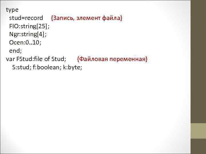 type stud=record {Запись, элемент файла} FIO: string[25]; Ngr: string[4]; Ocen: 0. . 10; end;