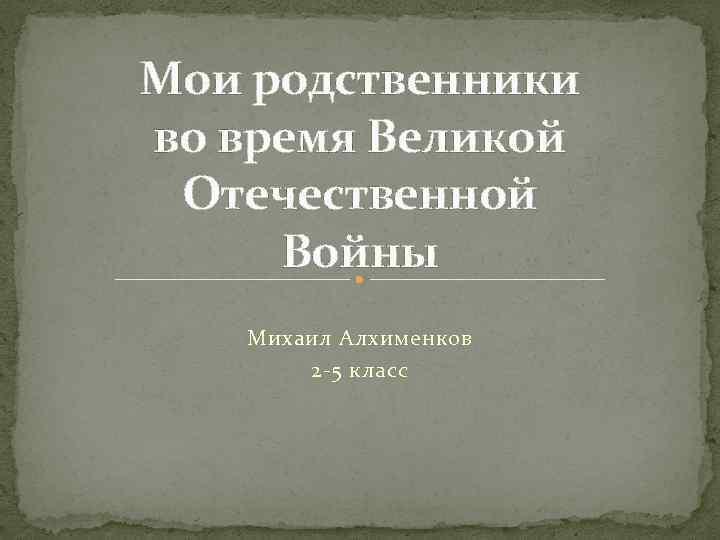 Мои родственники во время Великой Отечественной Войны Михаил Алхименков 2 -5 класс