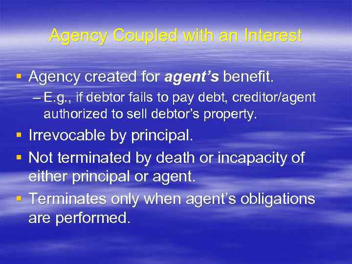 Agency Coupled with an Interest § Agency created for agent's benefit. – E. g.