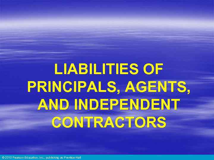 LIABILITIES OF PRINCIPALS, AGENTS, AND INDEPENDENT CONTRACTORS © 2010 Pearson Education, Inc. , publishing