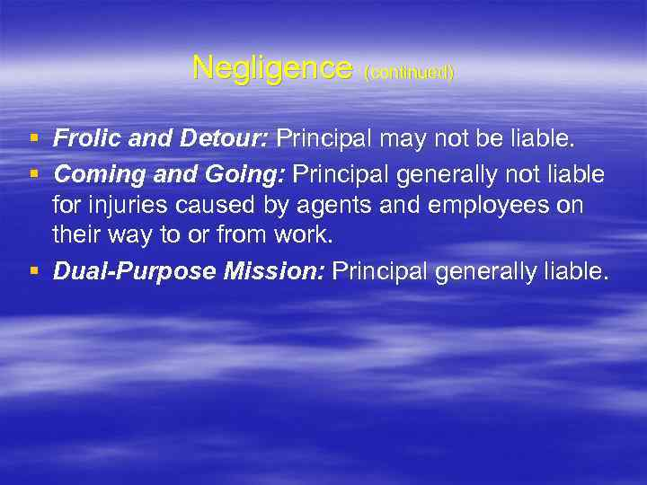Negligence (continued) § Frolic and Detour: Principal may not be liable. § Coming and