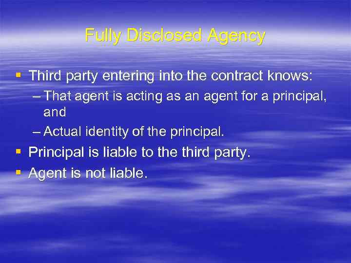 Fully Disclosed Agency § Third party entering into the contract knows: – That agent