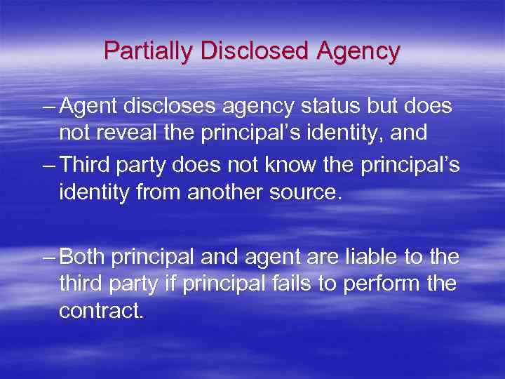 Partially Disclosed Agency – Agent discloses agency status but does not reveal the principal's
