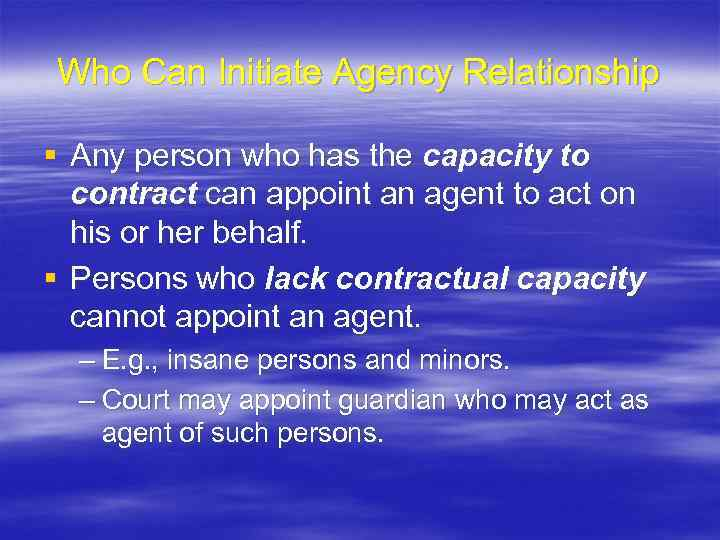 Who Can Initiate Agency Relationship § Any person who has the capacity to contract