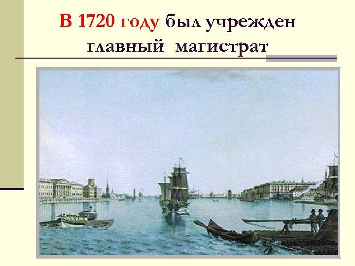 В 1720 году был учрежден главный магистрат