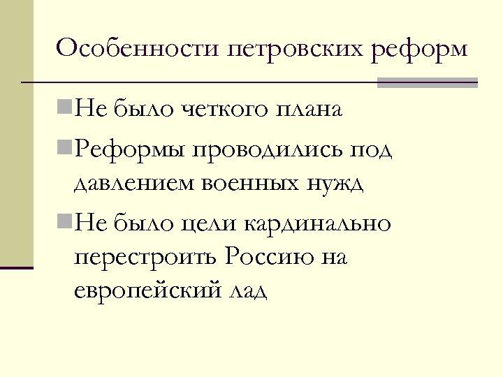Особенности петровских реформ n. Не было четкого плана n. Реформы проводились под давлением военных
