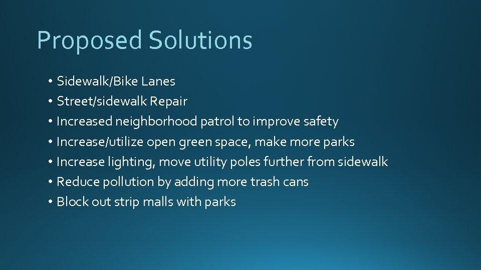 Proposed Solutions • Sidewalk/Bike Lanes • Street/sidewalk Repair • Increased neighborhood patrol to improve