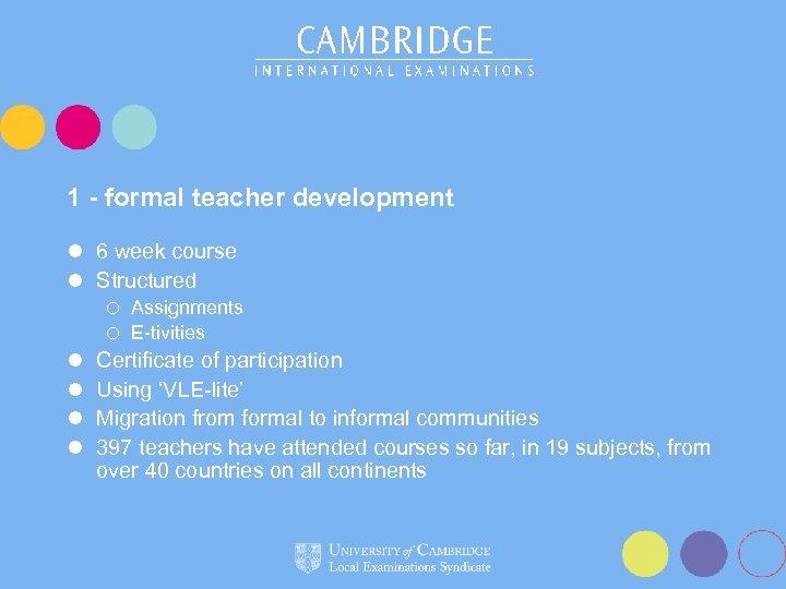 1 - formal teacher development l 6 week course l Structured Assignments ¡ E-tivities