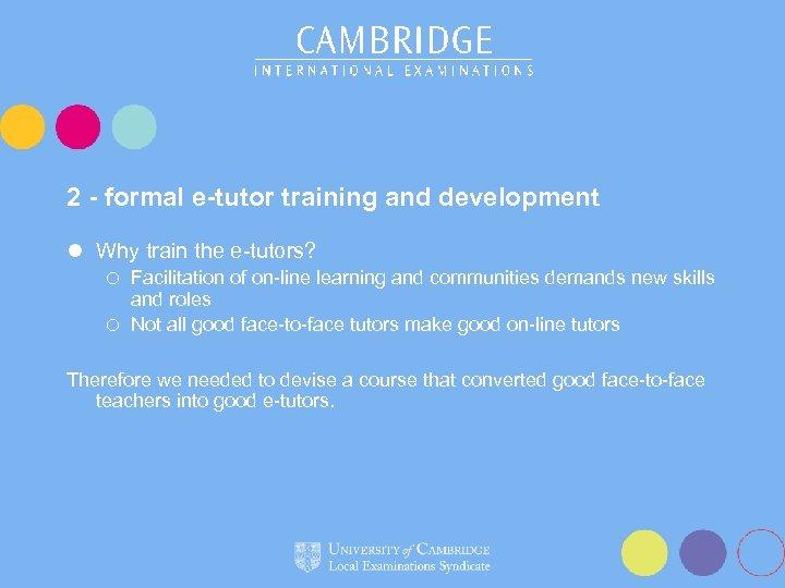 2 - formal e-tutor training and development l Why train the e-tutors? Facilitation of