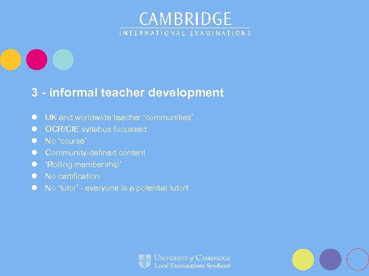 3 - informal teacher development l l l l UK and worldwide teacher 'communities'