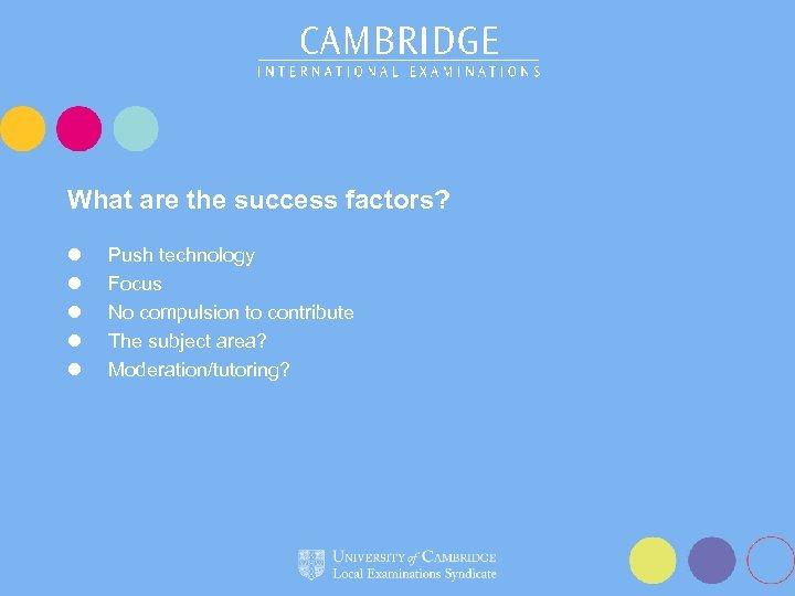 What are the success factors? l l l Push technology Focus No compulsion to