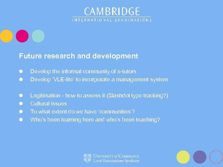 Future research and development l l Develop the informal community of e-tutors Develop 'VLE-lite'
