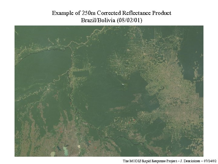 Example of 250 m Corrected Reflectance Product Brazil/Bolivia (08/02/01) The MODIS Rapid Response Project