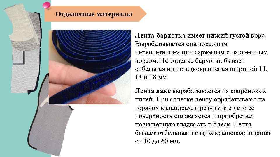 Отделочные материалы Лента-бархотка имеет низкий густой ворс. Вырабатывается она ворсовым переплетением или саржевым с