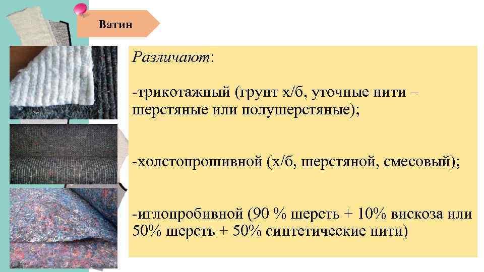 Ватин Различают: -трикотажный (грунт х/б, уточные нити – шерстяные или полушерстяные); -холстопрошивной (х/б, шерстяной,