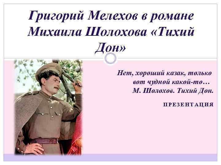 Григорий Мелехов в романе Михаила Шолохова «Тихий Дон» Нет, хороший казак, только вот чудной