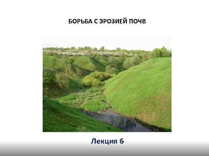 БОРЬБА С ЭРОЗИЕЙ ПОЧВ Лекция 6