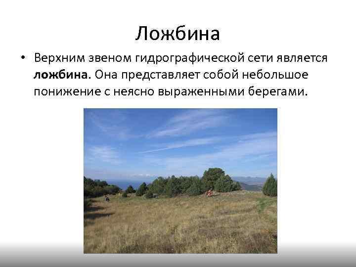 Ложбина • Верхним звеном гидрографической сети является ложбина. Она представляет собой небольшое понижение с