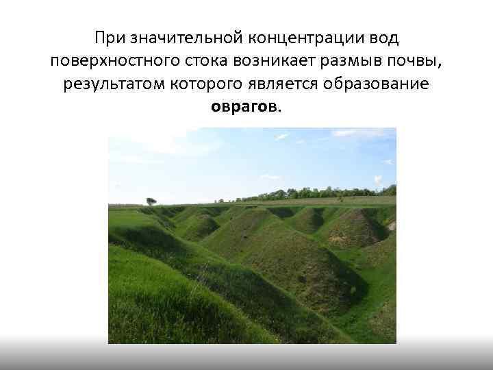 При значительной концентрации вод поверхностного стока возникает размыв почвы, результатом которого является образование оврагов.