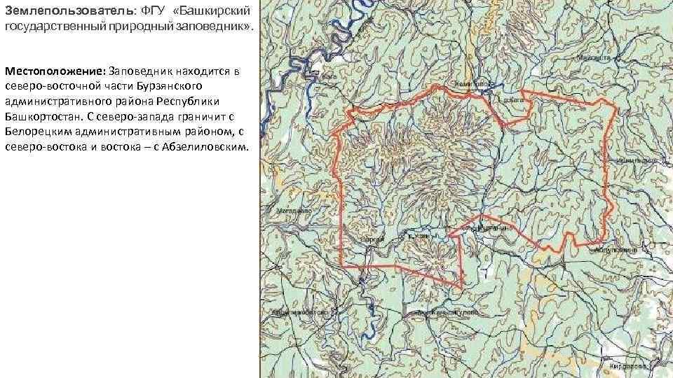 Землепользователь: ФГУ «Башкирский государственный природный заповедник» . Местоположение: Заповедник находится в северо-восточной части Бурзянского
