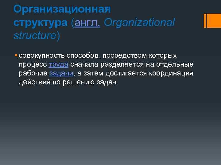 Организационная структура (англ. Organizational structure) § совокупность способов, посредством которых процесс труда сначала разделяется