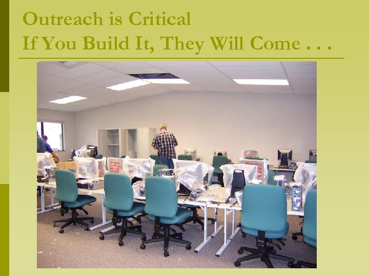 Outreach is Critical If You Build It, They Will Come. . .