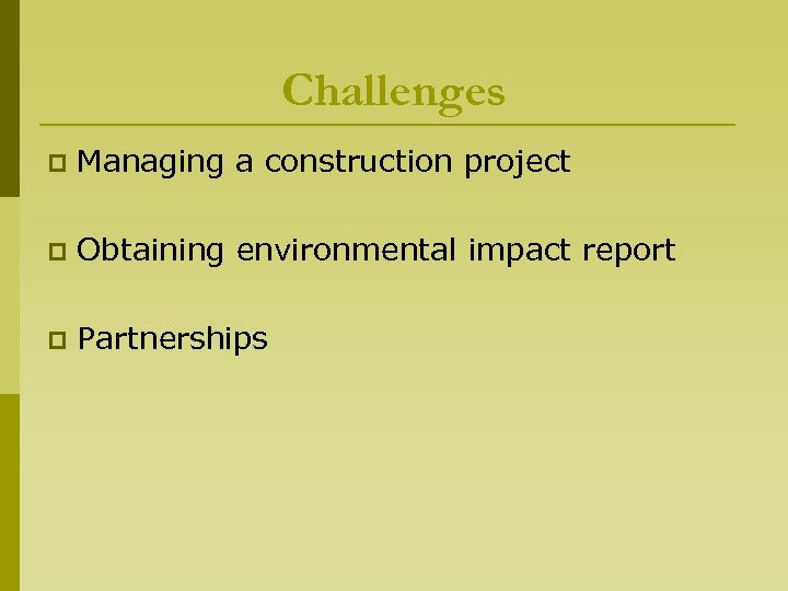 Challenges p Managing a construction project p Obtaining environmental impact report p Partnerships