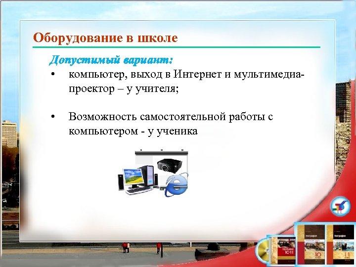 Оборудование в школе Допустимый вариант: • компьютер, выход в Интернет и мультимедиапроектор – у