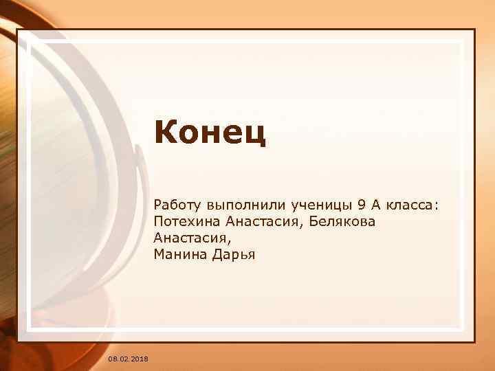 Конец Работу выполнили ученицы 9 А класса: Потехина Анастасия, Белякова Анастасия, Манина Дарья 08.