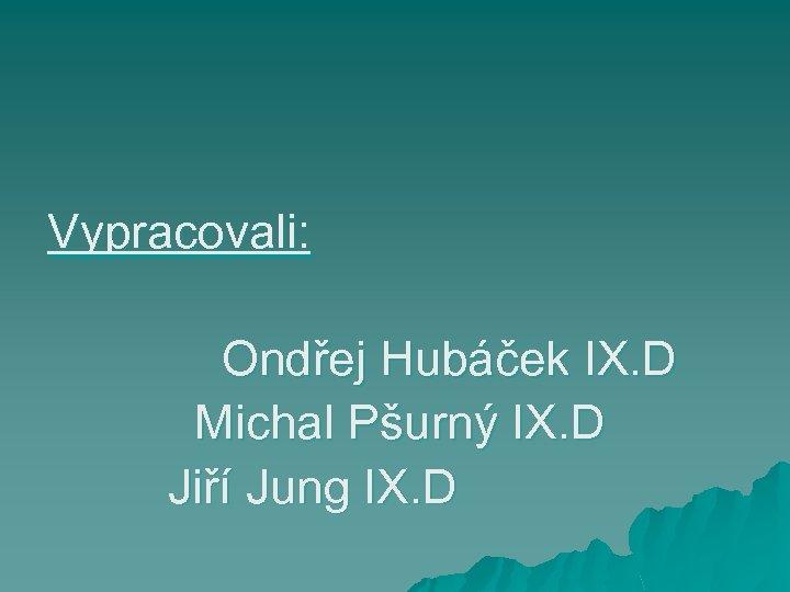 Vypracovali: Ondřej Hubáček IX. D Michal Pšurný IX. D Jiří Jung IX. D