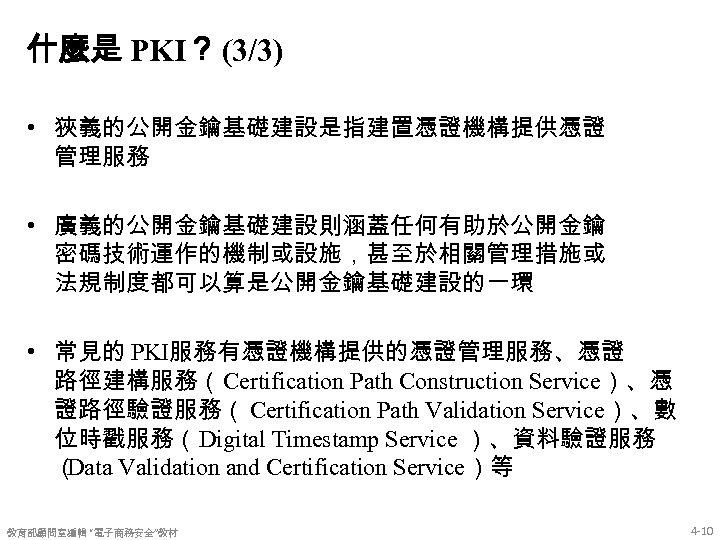 什麼是 PKI? (3/3) • 狹義的公開金鑰基礎建設是指建置憑證機構提供憑證 管理服務 • 廣義的公開金鑰基礎建設則涵蓋任何有助於公開金鑰 密碼技術運作的機制或設施,甚至於相關管理措施或 法規制度都可以算是公開金鑰基礎建設的一環 • 常見的 PKI服務有憑證機構提供的憑證管理服務、憑證 路徑建構服務(Certification