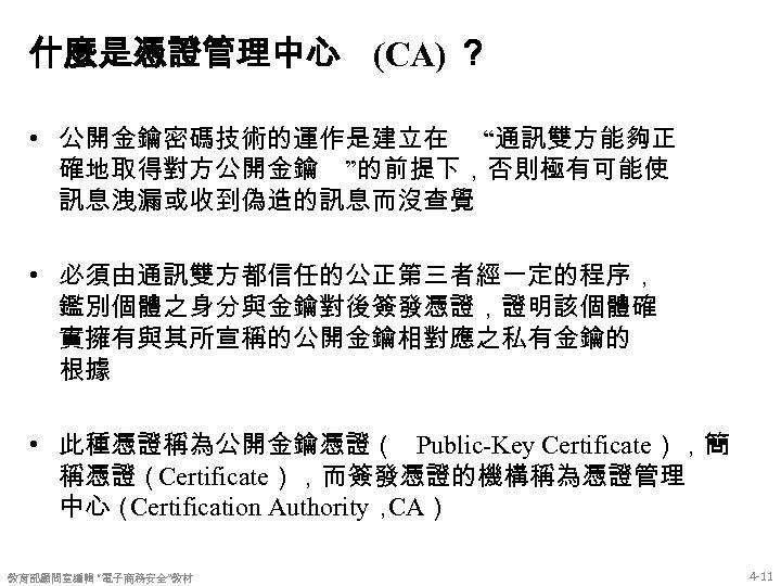 """什麼是憑證管理中心 (CA) ? • 公開金鑰密碼技術的運作是建立在 """"通訊雙方能夠正 確地取得對方公開金鑰 """"的前提下,否則極有可能使 訊息洩漏或收到偽造的訊息而沒查覺 • 必須由通訊雙方都信任的公正第三者經一定的程序, 鑑別個體之身分與金鑰對後簽發憑證,證明該個體確 實擁有與其所宣稱的公開金鑰相對應之私有金鑰的 根據"""